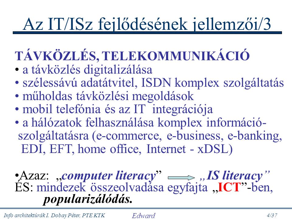 Info architektúrák I. Dobay Péter, PTE KTK 4/37 Az IT/ISz fejlődésének jellemzői/3 TÁVKÖZLÉS, TELEKOMMUNIKÁCIÓ a távközlés digitalizálása szélessávú a