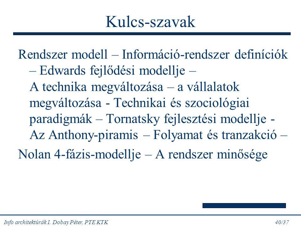 Info architektúrák I. Dobay Péter, PTE KTK 40/37 Kulcs-szavak Rendszer modell – Információ-rendszer definíciók – Edwards fejlődési modellje – A techni