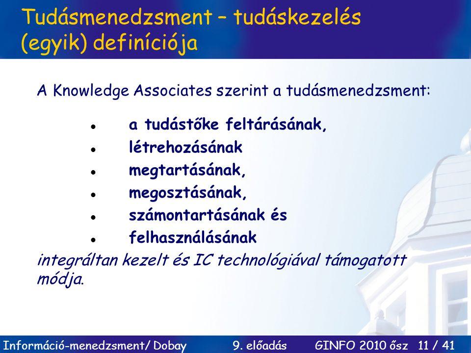 Információ-menedzsment/ Dobay 9. előadás GINFO 2010 ősz 11 / 41 Tudásmenedzsment – tudáskezelés (egyik) definíciója A Knowledge Associates szerint a t