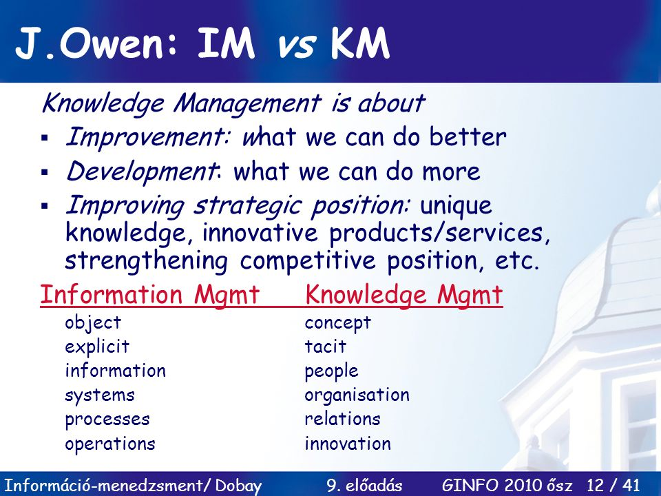 Információ-menedzsment/ Dobay 9. előadás GINFO 2010 ősz 12 / 41 J.Owen: IM vs KM Knowledge Management is about  Improvement: what we can do better 