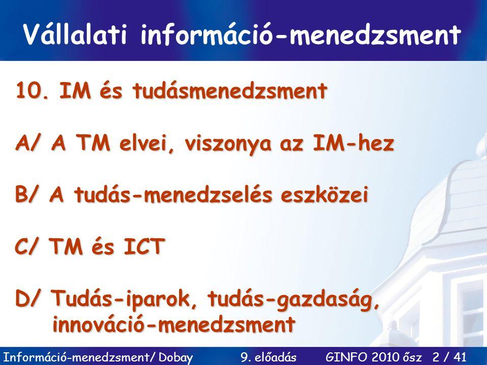 Információ-menedzsment/ Dobay 9. előadás GINFO 2010 ősz 2 / 41 10. IM és tudásmenedzsment A/ A TM elvei, viszonya az IM-hez B/ A tudás-menedzselés esz