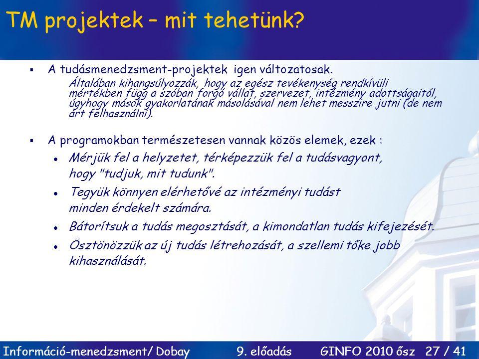 Információ-menedzsment/ Dobay 9. előadás GINFO 2010 ősz 27 / 41 TM projektek – mit tehetünk?  A tudásmenedzsment-projektek igen változatosak. Általáb