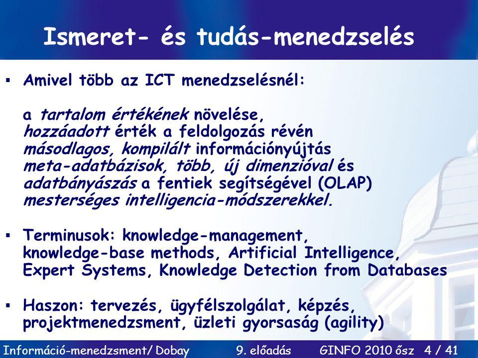Információ-menedzsment/ Dobay 9. előadás GINFO 2010 ősz 4 / 41 Ismeret- és tudás-menedzselés  Amivel több az ICT menedzselésnél: a tartalom értékének