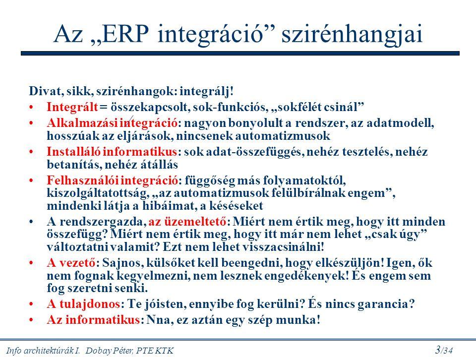 """Info architektúrák I. Dobay Péter, PTE KTK 3 /34 Az """"ERP integráció"""" szirénhangjai Divat, sikk, szirénhangok: integrálj! Integrált = összekapcsolt, so"""