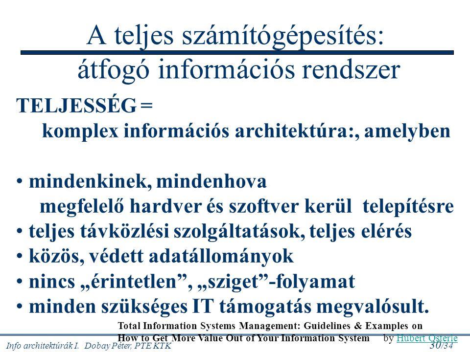 Info architektúrák I. Dobay Péter, PTE KTK 30 /34 A teljes számítógépesítés: átfogó információs rendszer TELJESSÉG = komplex információs architektúra: