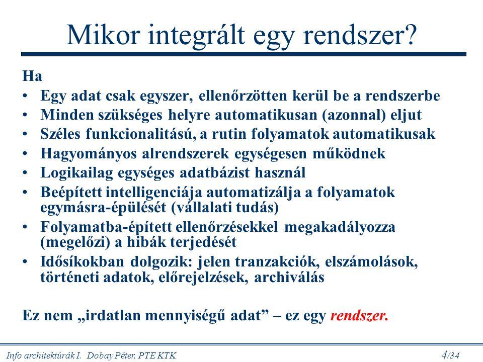 Info architektúrák I. Dobay Péter, PTE KTK 4 /34 Mikor integrált egy rendszer? Ha Egy adat csak egyszer, ellenőrzötten kerül be a rendszerbe Minden sz