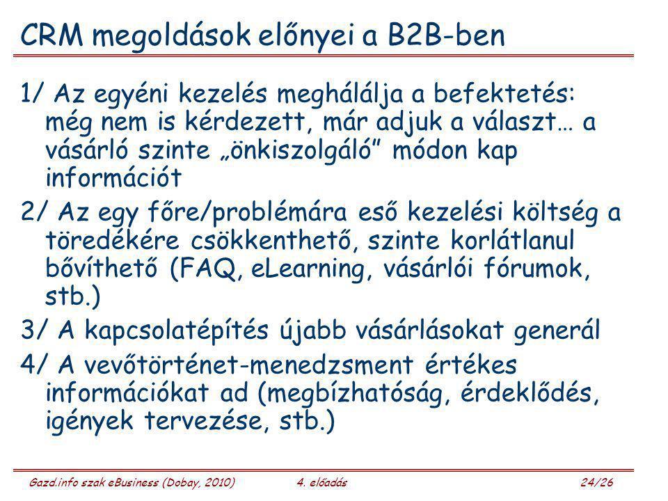 Gazd.info szak eBusiness (Dobay, 2010)4. előadás 24/26 CRM megoldások előnyei a B2B-ben 1/ Az egyéni kezelés meghálálja a befektetés: még nem is kérde
