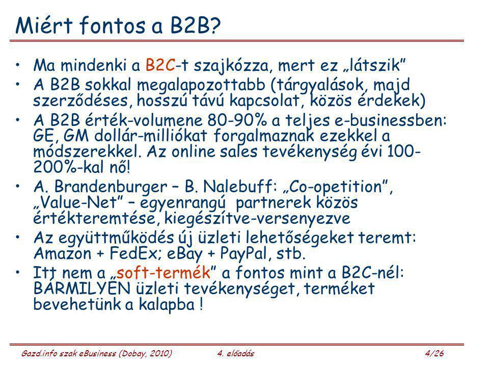 """Gazd.info szak eBusiness (Dobay, 2010)4. előadás 4/26 Miért fontos a B2B? Ma mindenki a B2C-t szajkózza, mert ez """"látszik"""" A B2B sokkal megalapozottab"""
