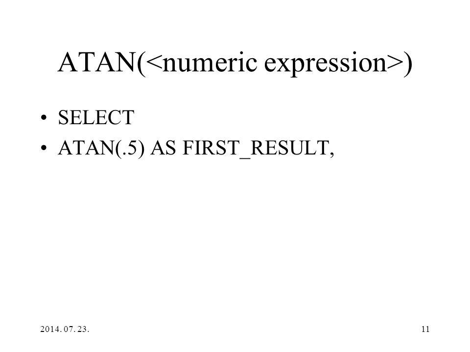 ATAN( ) SELECT ATAN(.5) AS FIRST_RESULT, 2014. 07. 23.11