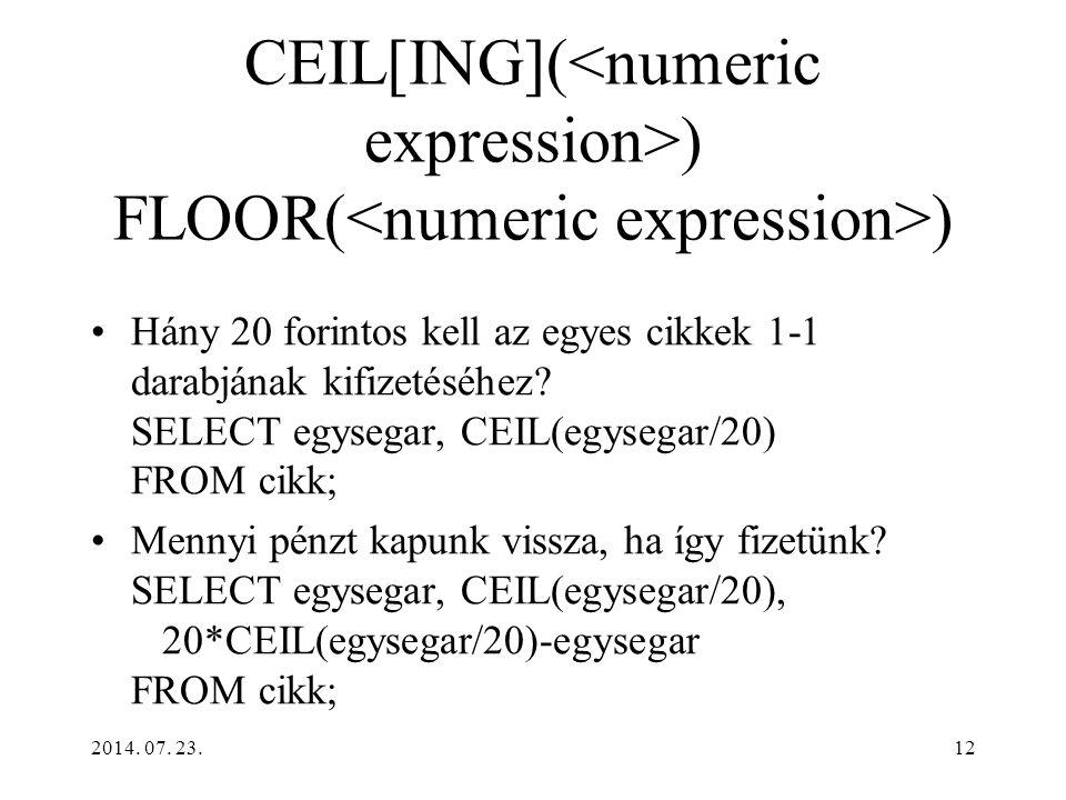 2014. 07. 23.12 CEIL[ING]( ) FLOOR( ) Hány 20 forintos kell az egyes cikkek 1-1 darabjának kifizetéséhez? SELECT egysegar, CEIL(egysegar/20) FROM cikk