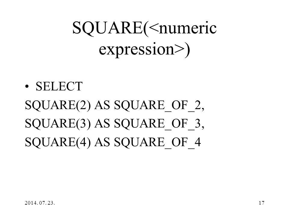 SQUARE( ) SELECT SQUARE(2) AS SQUARE_OF_2, SQUARE(3) AS SQUARE_OF_3, SQUARE(4) AS SQUARE_OF_4 2014. 07. 23.17