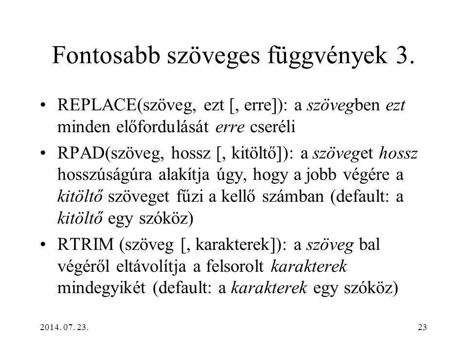 2014. 07. 23.23 Fontosabb szöveges függvények 3. REPLACE(szöveg, ezt [, erre]): a szövegben ezt minden előfordulását erre cseréli RPAD(szöveg, hossz [