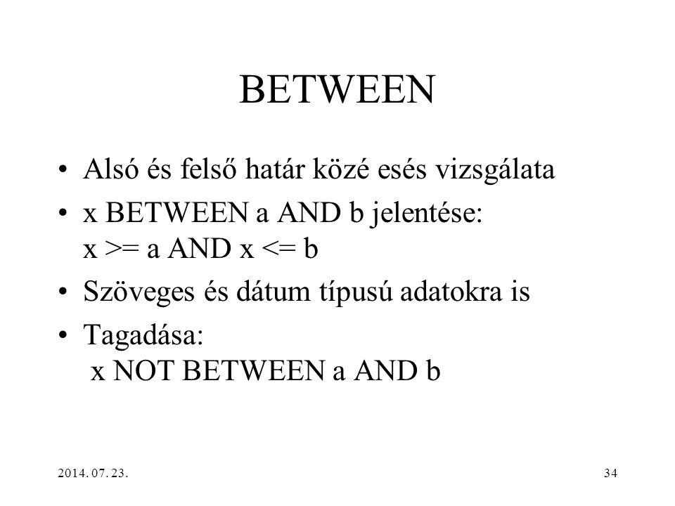 2014. 07. 23.34 BETWEEN Alsó és felső határ közé esés vizsgálata x BETWEEN a AND b jelentése: x >= a AND x <= b Szöveges és dátum típusú adatokra is T