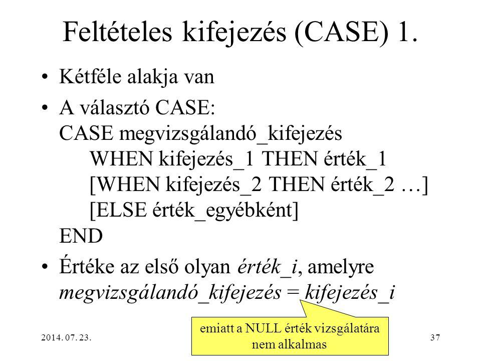 2014. 07. 23.37 Feltételes kifejezés (CASE) 1. Kétféle alakja van A választó CASE: CASE megvizsgálandó_kifejezés WHEN kifejezés_1 THEN érték_1 [WHEN k