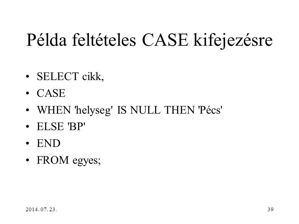 2014. 07. 23.39 Példa feltételes CASE kifejezésre SELECT cikk, CASE WHEN 'helyseg' IS NULL THEN 'Pécs' ELSE 'BP' END FROM egyes;