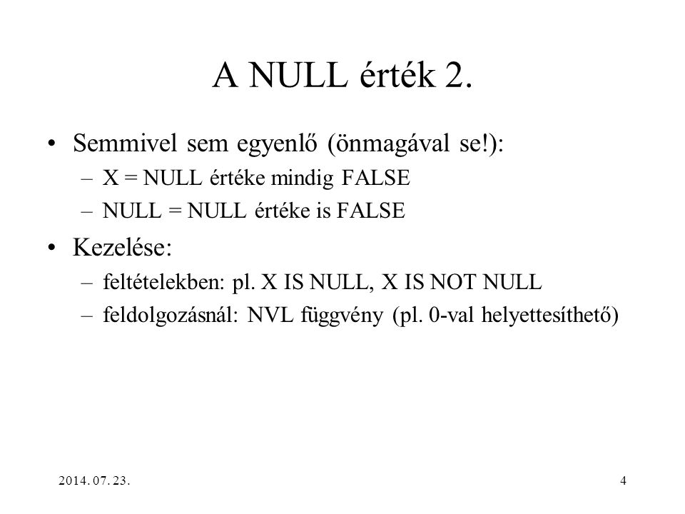 4 A NULL érték 2. Semmivel sem egyenlő (önmagával se!): –X = NULL értéke mindig FALSE –NULL = NULL értéke is FALSE Kezelése: –feltételekben: pl. X IS