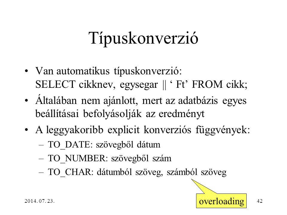 2014. 07. 23.42 Típuskonverzió Van automatikus típuskonverzió: SELECT cikknev, egysegar || ' Ft' FROM cikk; Általában nem ajánlott, mert az adatbázis