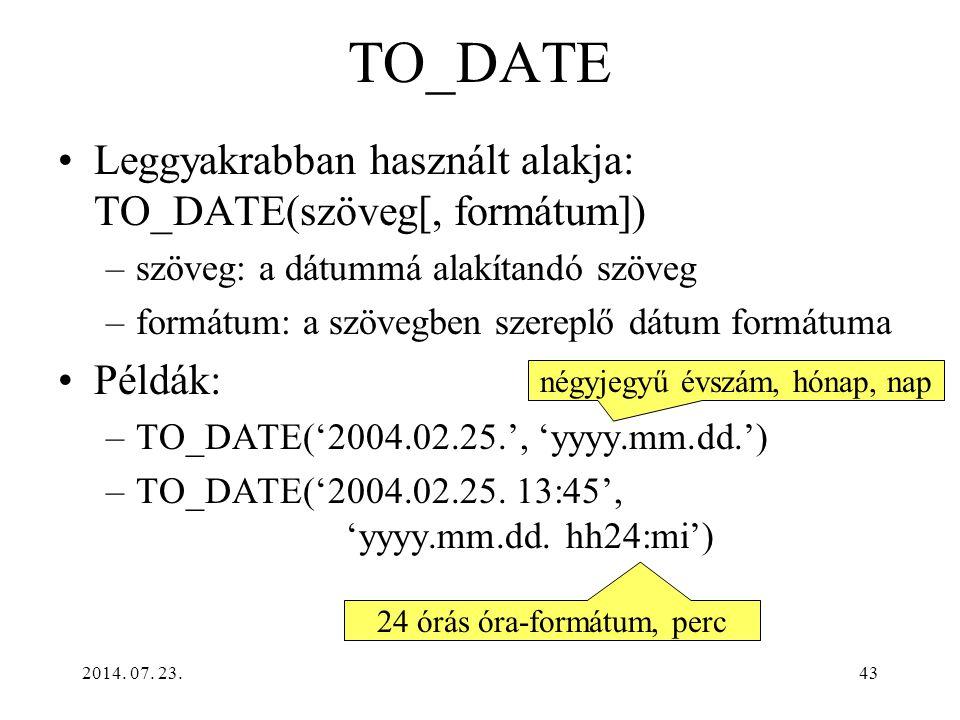 2014. 07. 23.43 TO_DATE Leggyakrabban használt alakja: TO_DATE(szöveg[, formátum]) –szöveg: a dátummá alakítandó szöveg –formátum: a szövegben szerepl