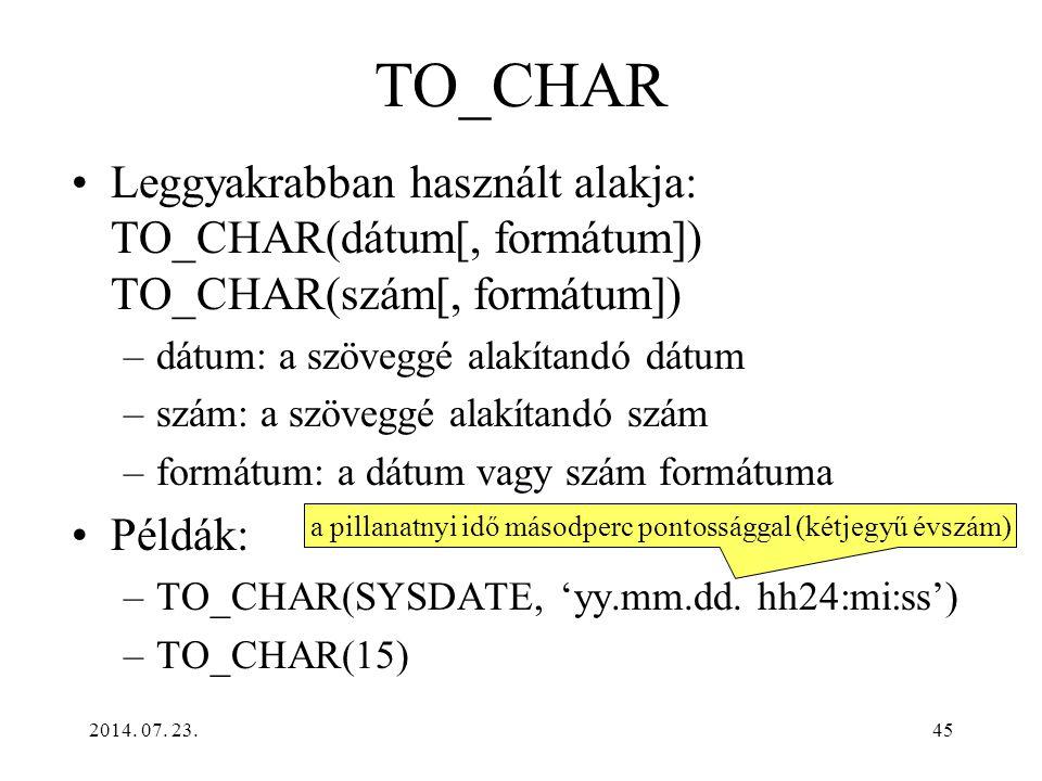 2014. 07. 23.45 TO_CHAR Leggyakrabban használt alakja: TO_CHAR(dátum[, formátum]) TO_CHAR(szám[, formátum]) –dátum: a szöveggé alakítandó dátum –szám: