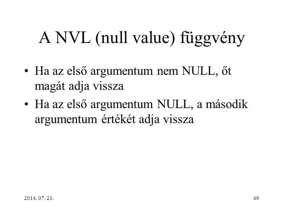 2014. 07. 23.49 A NVL (null value) függvény Ha az első argumentum nem NULL, őt magát adja vissza Ha az első argumentum NULL, a második argumentum érté