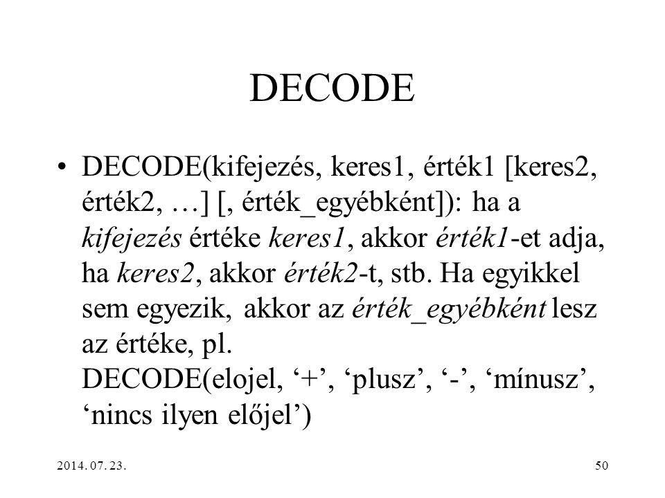 2014. 07. 23.50 DECODE DECODE(kifejezés, keres1, érték1 [keres2, érték2, …] [, érték_egyébként]): ha a kifejezés értéke keres1, akkor érték1-et adja,
