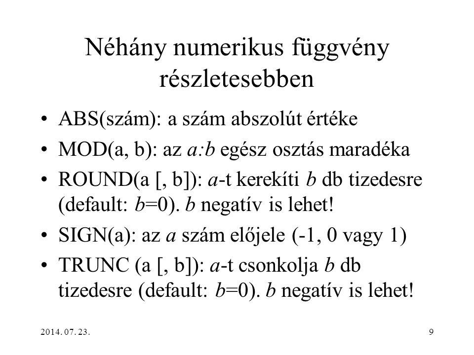 2014. 07. 23.9 Néhány numerikus függvény részletesebben ABS(szám): a szám abszolút értéke MOD(a, b): az a:b egész osztás maradéka ROUND(a [, b]): a-t