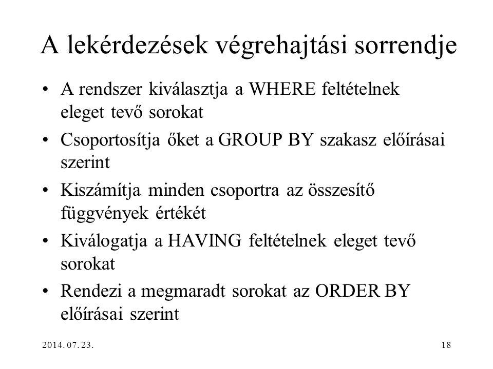 2014. 07. 23.18 A lekérdezések végrehajtási sorrendje A rendszer kiválasztja a WHERE feltételnek eleget tevő sorokat Csoportosítja őket a GROUP BY sza
