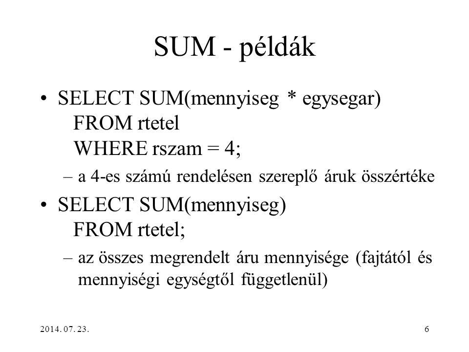 6 SUM - példák SELECT SUM(mennyiseg * egysegar) FROM rtetel WHERE rszam = 4; –a 4-es számú rendelésen szereplő áruk összértéke SELECT SUM(mennyiseg) F