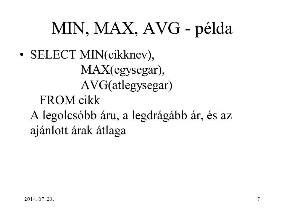 2014. 07. 23.7 MIN, MAX, AVG - példa SELECT MIN(cikknev), MAX(egysegar), AVG(atlegysegar) FROM cikk A legolcsóbb áru, a legdrágább ár, és az ajánlott