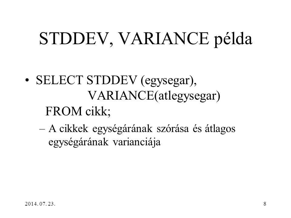 2014. 07. 23.8 STDDEV, VARIANCE példa SELECT STDDEV (egysegar), VARIANCE(atlegysegar) FROM cikk; –A cikkek egységárának szórása és átlagos egységárána