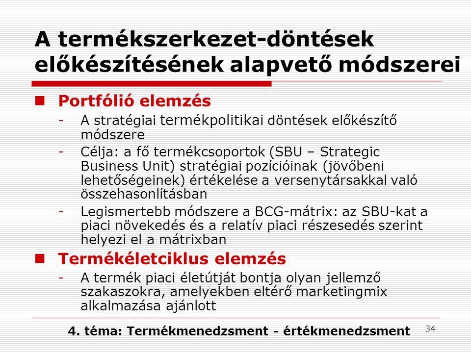 34 A termékszerkezet-döntések előkészítésének alapvető módszerei Portfólió elemzés -A stratégiai termékpolitikai döntések előkészítő módszere -Célja: a fő termékcsoportok (SBU – Strategic Business Unit) stratégiai pozícióinak (jövőbeni lehetőségeinek) értékelése a versenytársakkal való összehasonlításban -Legismertebb módszere a BCG-mátrix: az SBU-kat a piaci növekedés és a relatív piaci részesedés szerint helyezi el a mátrixban Termékéletciklus elemzés -A termék piaci életútját bontja olyan jellemző szakaszokra, amelyekben eltérő marketingmix alkalmazása ajánlott 4.