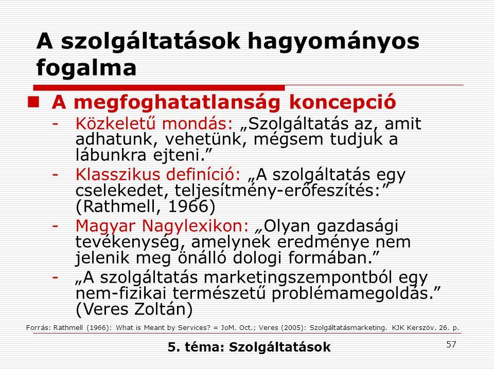 """57 A szolgáltatások hagyományos fogalma A megfoghatatlanság koncepció -Közkeletű mondás: """"Szolgáltatás az, amit adhatunk, vehetünk, mégsem tudjuk a lábunkra ejteni. -Klasszikus definíció: """"A szolgáltatás egy cselekedet, teljesítmény-erőfeszítés: (Rathmell, 1966) -Magyar Nagylexikon: """"Olyan gazdasági tevékenység, amelynek eredménye nem jelenik meg önálló dologi formában. -""""A szolgáltatás marketingszempontból egy nem-fizikai természetű problémamegoldás. (Veres Zoltán) Forrás: Rathmell (1966): What is Meant by Services."""