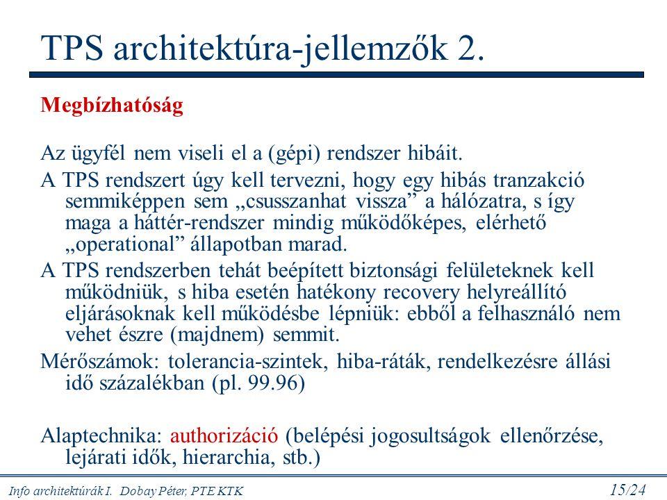 Info architektúrák I. Dobay Péter, PTE KTK 15 / 24 Megbízhatóság Az ügyfél nem viseli el a (gépi) rendszer hibáit. A TPS rendszert úgy kell tervezni,