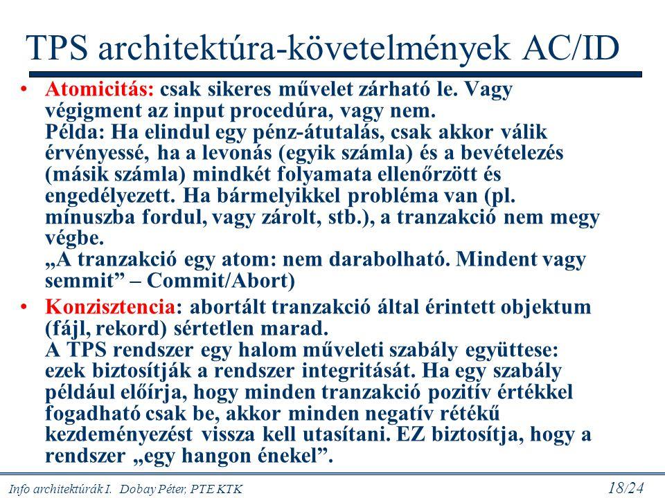 Info architektúrák I. Dobay Péter, PTE KTK 18 / 24 TPS architektúra-követelmények AC/ID Atomicitás: csak sikeres művelet zárható le. Vagy végigment az
