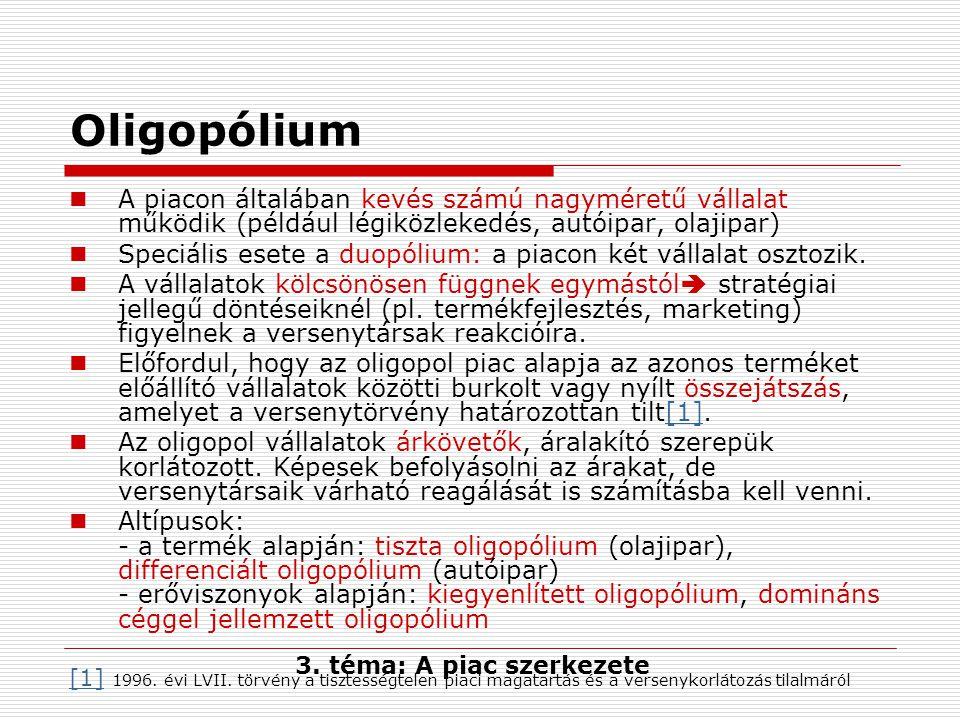 Oligopólium A piacon általában kevés számú nagyméretű vállalat működik (például légiközlekedés, autóipar, olajipar) Speciális esete a duopólium: a piacon két vállalat osztozik.