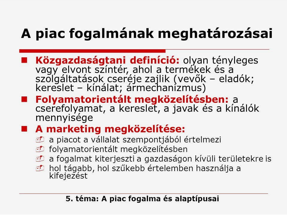 A piac fogalmának meghatározásai Közgazdaságtani definíció: olyan tényleges vagy elvont színtér, ahol a termékek és a szolgáltatások cseréje zajlik (v