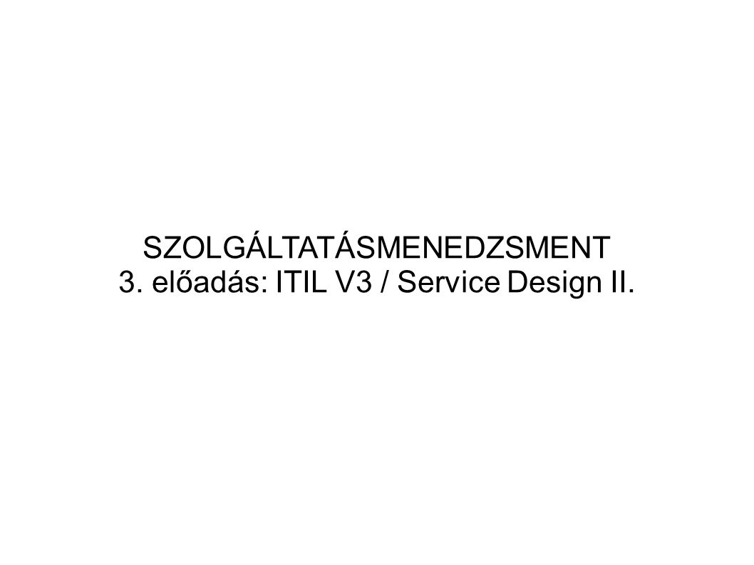 SERVICE DESIGN Célja: Az IT-szolgáltatások megtervezésének és ki- fejlesztésének (szabványosítása) Mindez magában foglalja a már meglévő IT-szolgál- tatások változtatását és (tovább)fejlesztését Stratégiai célok szolgáltatás-portfoliókban való megtestesölése