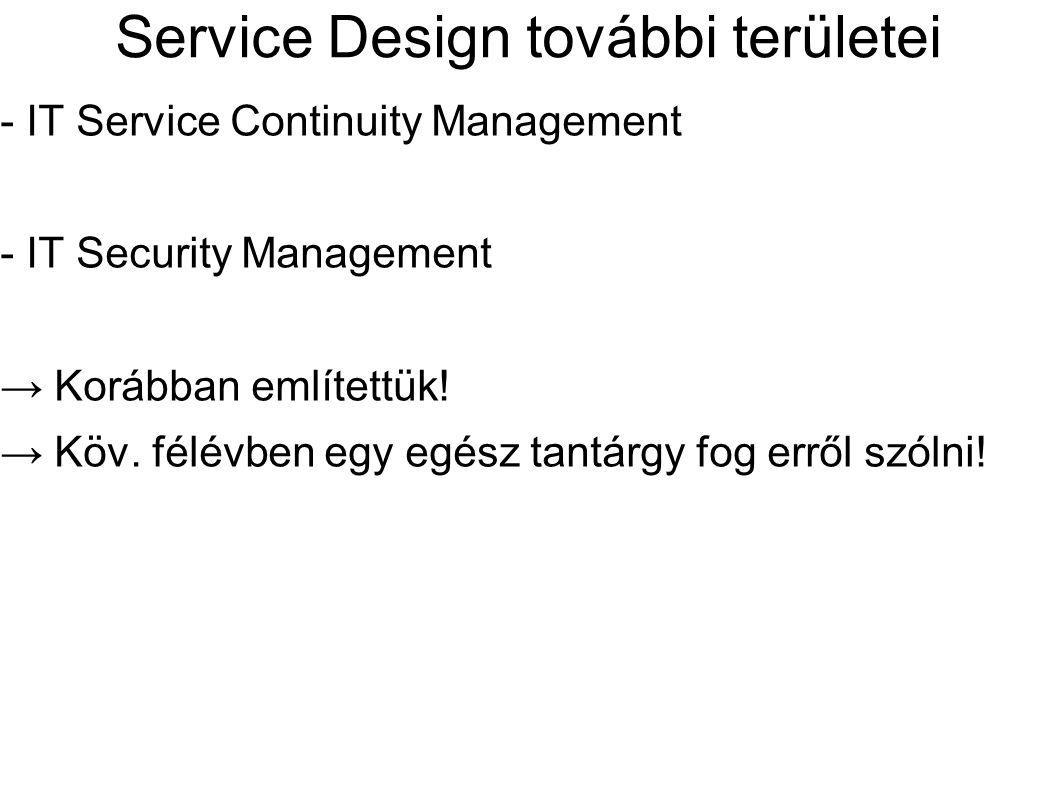 Service Design további területei - IT Service Continuity Management - IT Security Management → Korábban említettük! → Köv. félévben egy egész tantárgy