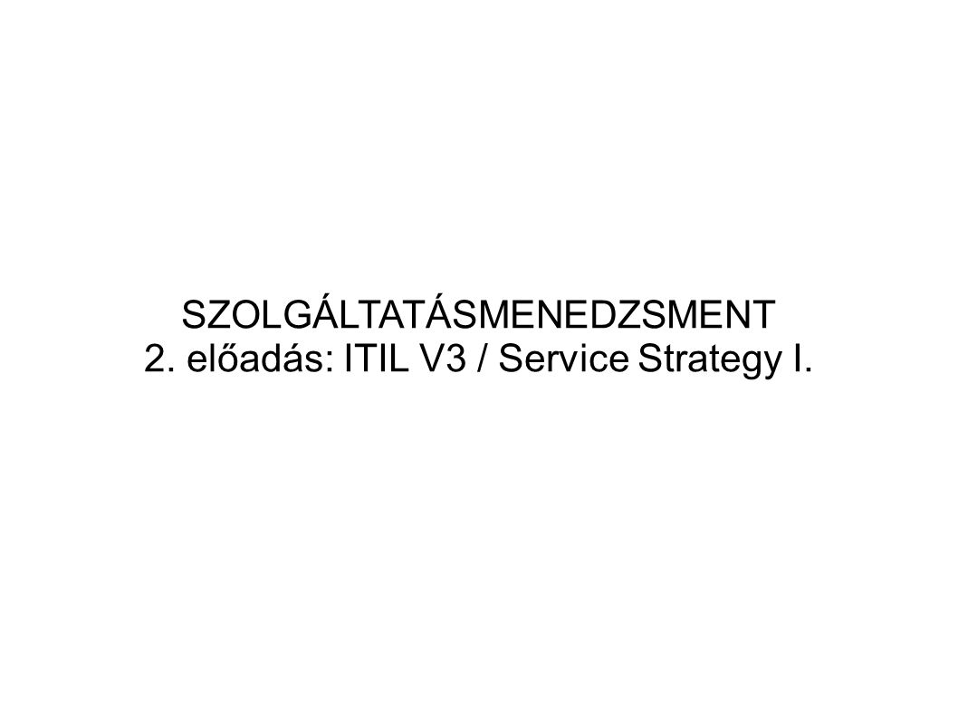 SZOLGÁLTATÁSMENEDZSMENT 2. előadás: ITIL V3 / Service Strategy I.