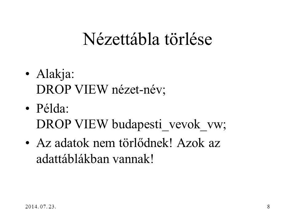 2014. 07. 23.8 Nézettábla törlése Alakja: DROP VIEW nézet-név; Példa: DROP VIEW budapesti_vevok_vw; Az adatok nem törlődnek! Azok az adattáblákban van