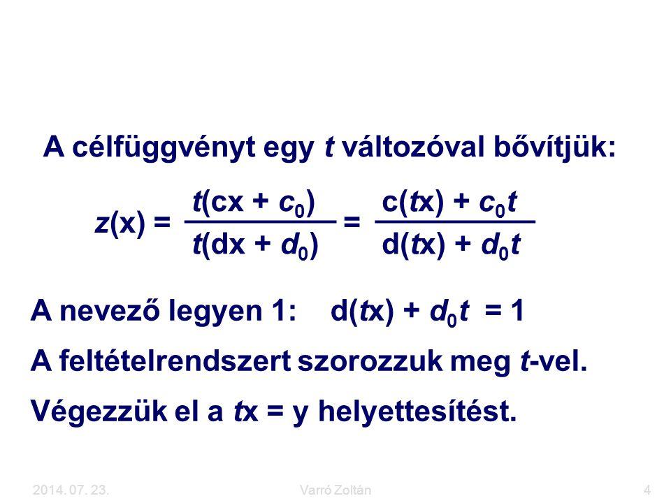 2014. 07. 23.Varró Zoltán4 Visszavezetés LP feladatra z(x) = t(cx + c 0 ) = c(tx) + c 0 t t(dx + d 0 ) d(tx) + d 0 t A nevező legyen 1: d(tx) + d 0 t