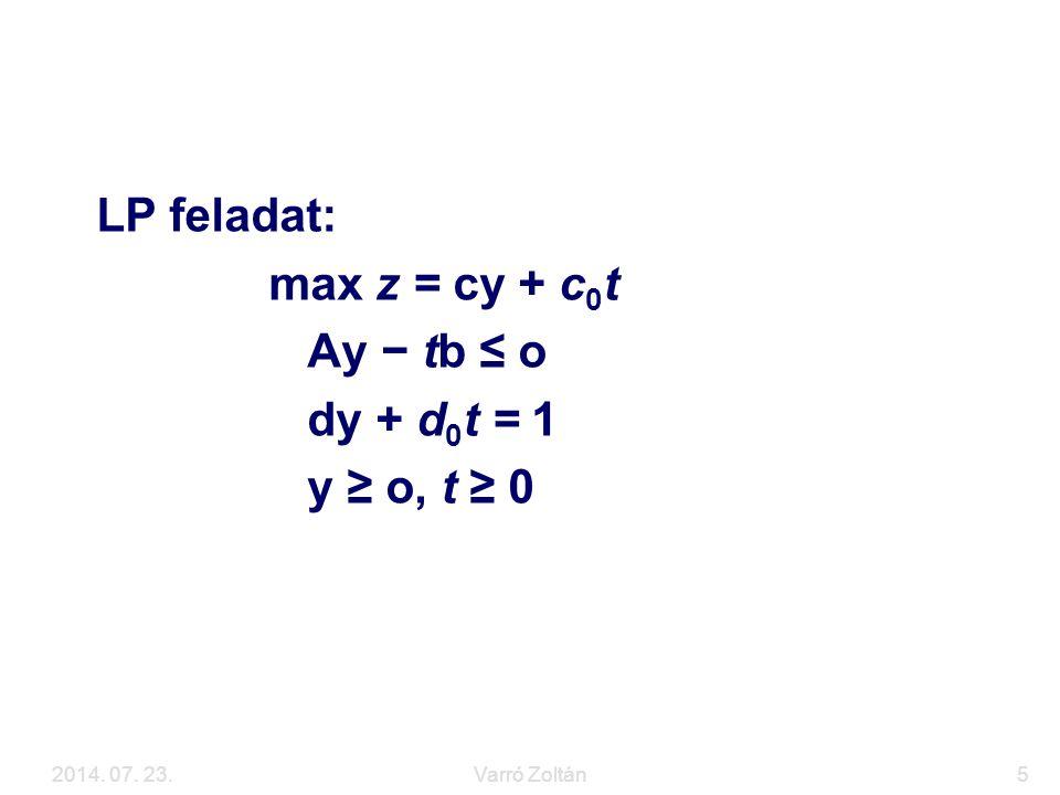 2014. 07. 23.Varró Zoltán5 Visszavezetés LP feladatra LP feladat: max z = cy + c 0 t Ay − tb ≤ o dy + d 0 t = 1 y ≥ o, t ≥ 0