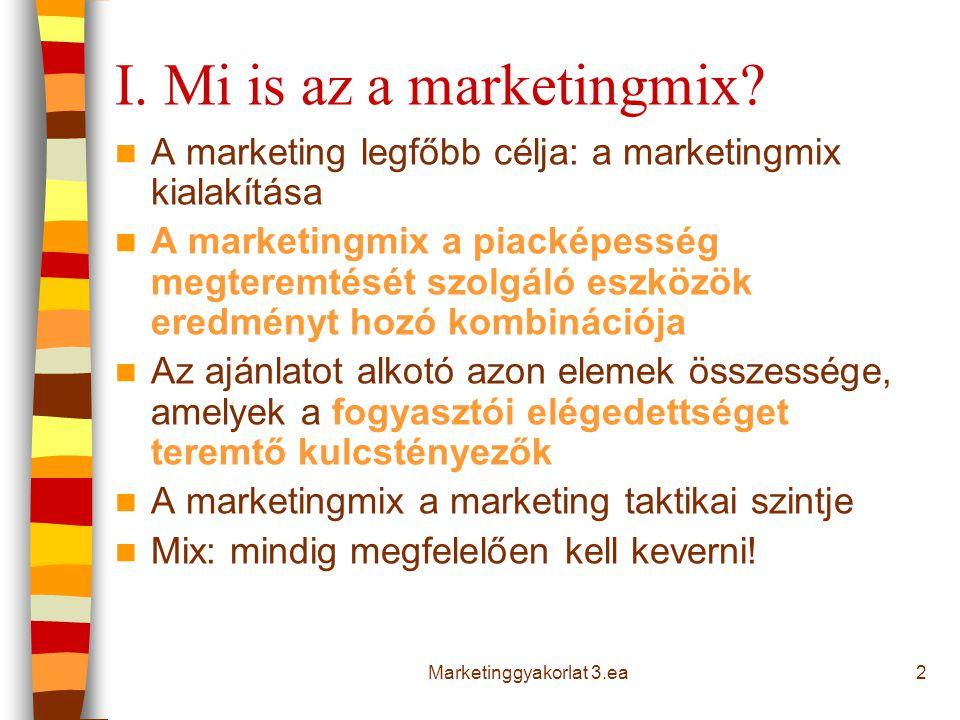 3 A marketingmix klasszikus modellje 4P - eladói kategóriák termék (product) választék, jellemzők, minőség, design, márkanév, csomagolás, vevőszolgálat, garancia ár (price) listaár,engedmények, hitel, fizetési mód csatorna (place) elosztás, hálózat, elhelyezkedés, szállítás, készlet befolyásolás (promotion) reklám, eladásösztönzés, személyes eladás, PR 4C - vevői kategóriák vevőérték (customer value) költség (cost) kényelem (convenience) kommunikáció (communication) Jerome McCarthy (1964): 4P modell Robert Lautenborn (1990): 4C Marketinggyakorlat 3.ea
