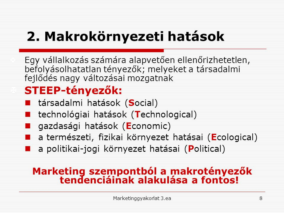STEEP-elemzés 9Marketinggyakorlat 3.ea Mikro- környezet Társadalmi (Social) - demográfiai jellemzők - kulturális sajátosságok - fogyasztói aktivitás Gazdasági (Economic) - gazdasági növekedés ciklusai - infláció és kamatok - munkanélküliség - integrációk, EU, globalizáció Politikai-Jogi (Political) - fogyasztóvédelem - árszabályozás, kereskedelem- politika, jogi szabályozás Technológiai (Technological) - technológia-technika fejlődésének felhasználása - K+F Természeti (Ecological) - környezetszennyezés a termelésben - környezetbarát termékelemek - újrahasznosíthatóság