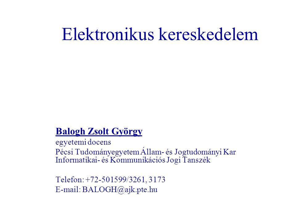 Elektronikus kereskedelem Balogh Zsolt György egyetemi docens Pécsi Tudományegyetem Állam- és Jogtudományi Kar Informatikai- és Kommunikációs Jogi Tanszék Telefon: +72-501599/3261, 3173 E-mail: BALOGH@ajk.pte.hu