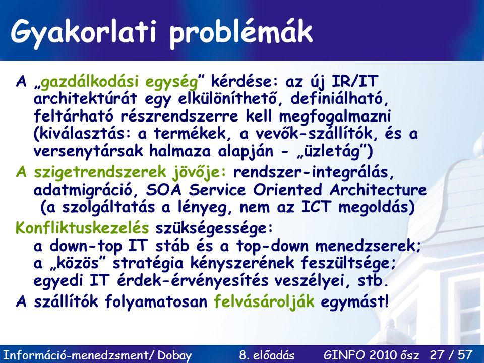 """Információ-menedzsment/ Dobay 8. előadás GINFO 2010 ősz 27 / 57 Gyakorlati problémák A """"gazdálkodási egység"""" kérdése: az új IR/IT architektúrát egy el"""