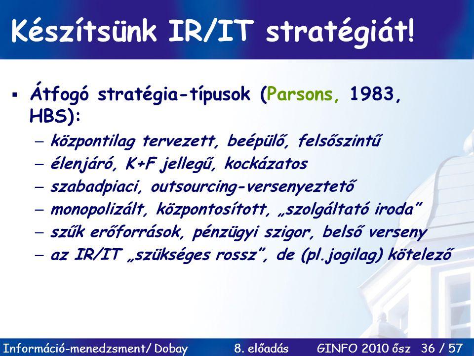 Információ-menedzsment/ Dobay 8. előadás GINFO 2010 ősz 36 / 57 Készítsünk IR/IT stratégiát!  Átfogó stratégia-típusok (Parsons, 1983, HBS): –központ