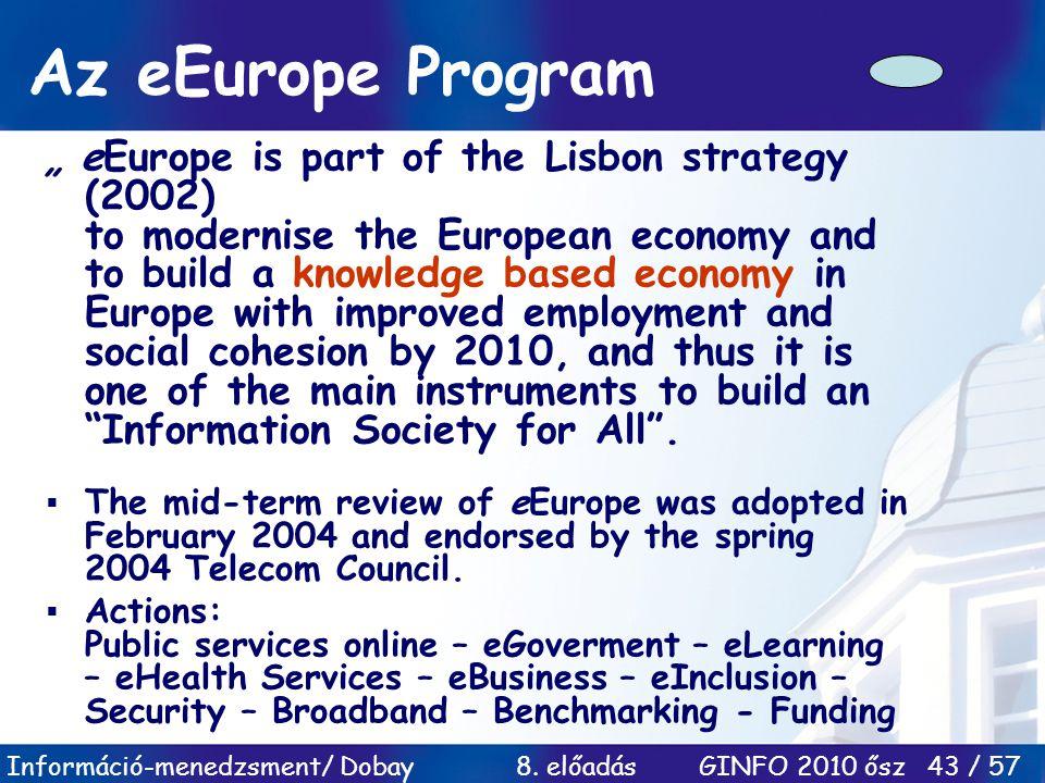 """Információ-menedzsment/ Dobay 8. előadás GINFO 2010 ősz 43 / 57 Az eEurope Program """" eEurope is part of the Lisbon strategy (2002) to modernise the Eu"""