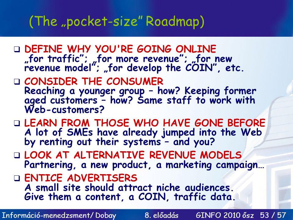 "Információ-menedzsment/ Dobay 8. előadás GINFO 2010 ősz 53 / 57 (The ""pocket-size"" Roadmap)  DEFINE WHY YOU'RE GOING ONLINE ""for traffic""; ""for more"