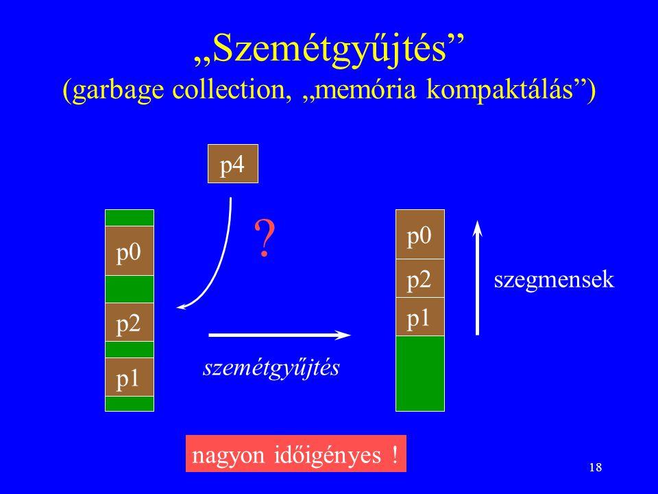 """18 """"Szemétgyűjtés"""" (garbage collection, """"memória kompaktálás"""") p0 p1 p2 p4 ? p0 p1 p2 szemétgyűjtés nagyon időigényes ! szegmensek"""